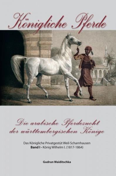 Königliche Pferde-Die arabische Pferdezucht der württembergischen Könige Band I